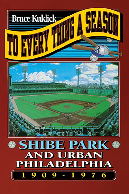 To Every Thing a Season: Shibe Park and Urban Philadelphia, 1909-1976, by Bruce Kuklick