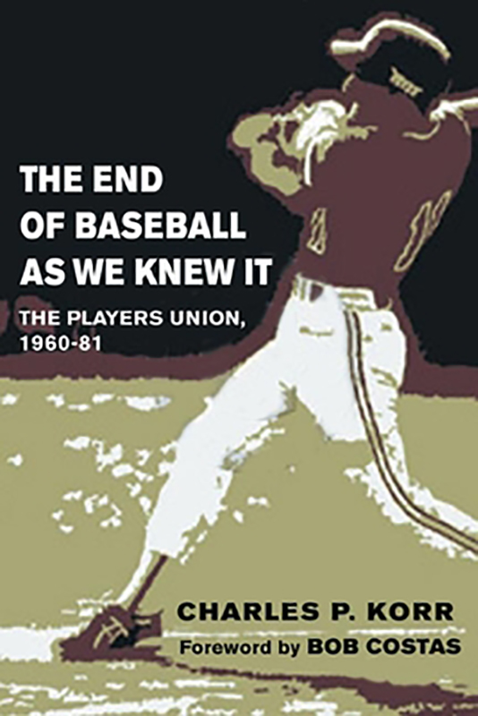 The End of Baseball As we Knew It: The Players Union, 1960-1981, by Charles P. Korr