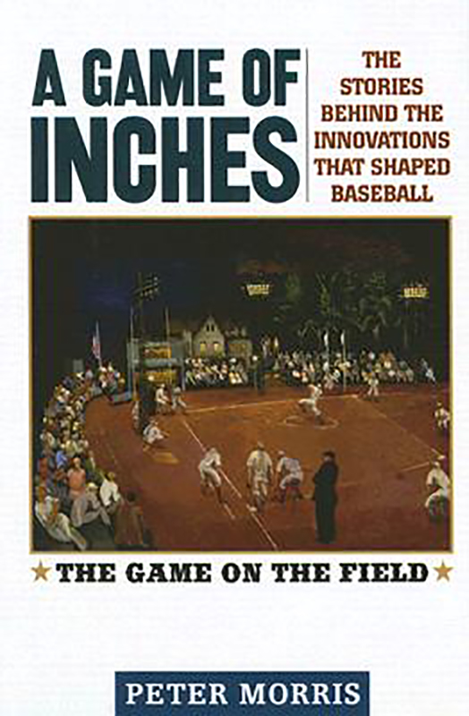 A Game of Inches: The Stories Behind the Innovations that Shaped Baseball, by Peter Morris