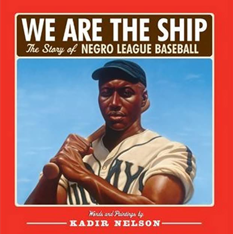 We are the Ship: The Story of Negro League Baseball, by Kadir Nelson