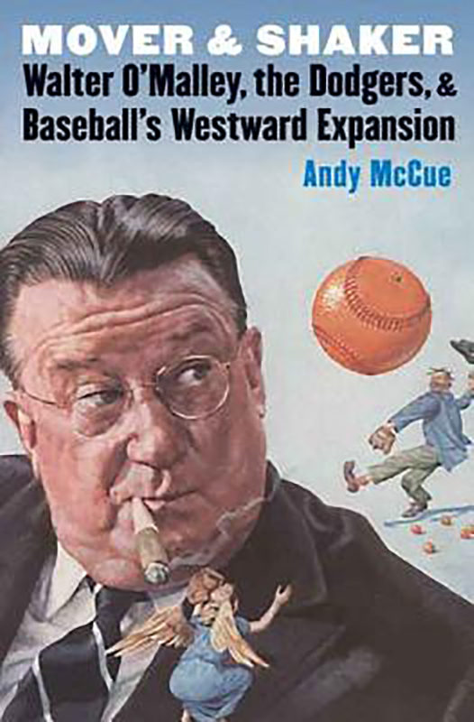 Mover and Shaker: Walter O'Malley, the Dodgers, and Baseball's Westward Expansion, by Andy McCue