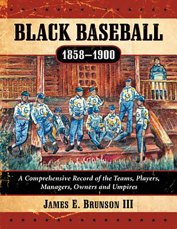 Black Baseball, 1858-1900: A Comprehensive Record of the Teams, Players, Managers, Owners, and Umpires, by James E. Brunson III