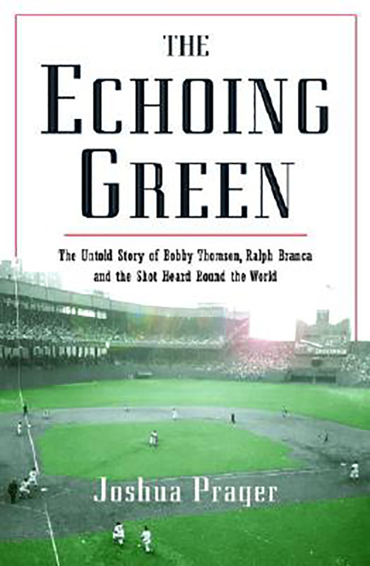 The Echoing Green: The Untold Story of Bobby Thomson, Ralph Branca and the Shot Heard Round the World, by Joshua Prager