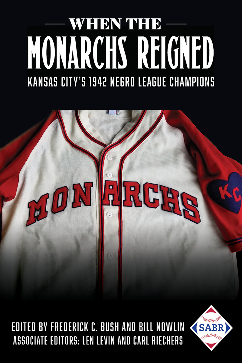 When the Monarchs Reigned: Kansas City's 1942 Negro League Champions Edited by Frederick C. Bush and Bill Nowlin
