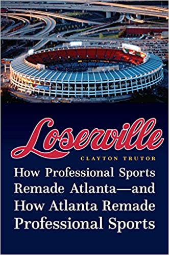 Loserville: How Professional Sports Remade Atlanta―and How Atlanta Remade Professional Sports, by Clayton Trutor